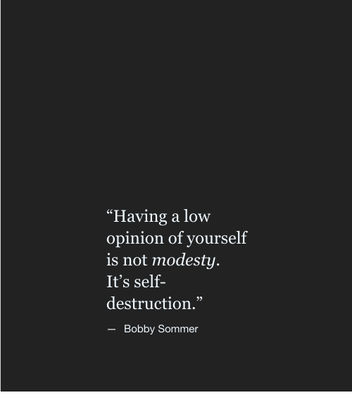 """Modesty, Destruction, and Self Destruction: """"Having a low  opinion of yourself  is not modesty  It's self-  destruction.""""  95  Bobby Sommer"""