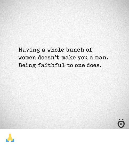 Women, One, and Man: Having a whole bunch of  women doesn't make you a man  Being faithful to one does. 🙏