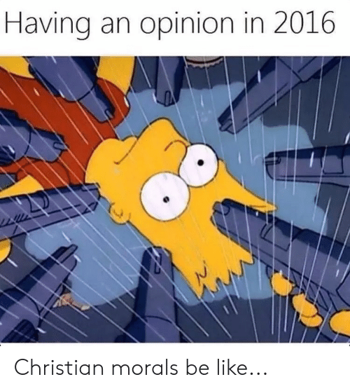 Be Like, Like, and Opinion: Having an opinion in 2016 Christian morals be like...