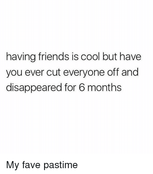 Friends, Cool, and Fave: having friends is cool but have  you ever cut everyone off and  disappeared for 6 months My fave pastime