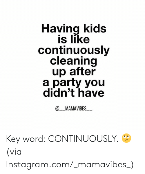 Dank, Instagram, and Party: Having kids  is like  continuously  cleaning  up after  a party you  didn't have  @MAMAVIBES Key word: CONTINUOUSLY. 🙄  (via Instagram.com/_mamavibes_)