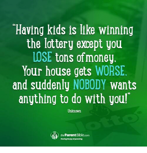 Having Kids Is Like Winning The Lottery Except You Lose Tons Of
