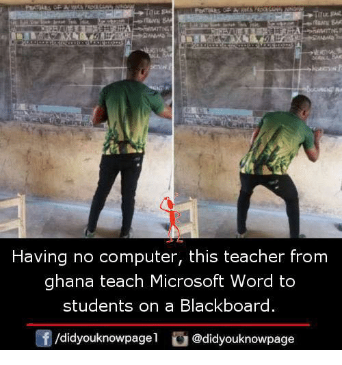 Memes, Microsoft, and Teacher: Having no computer, this teacher from  ghana teach Microsoft Word to  students on a Blackboard  f/didyouknowpagel@didyouknowpage