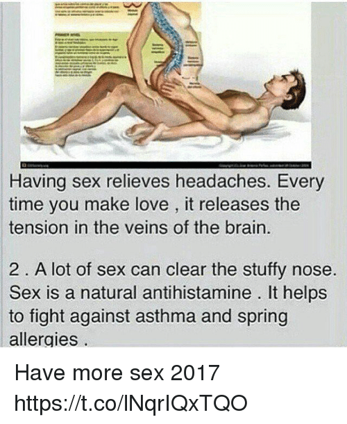 Love, Sex, and Asthma: Having sex relieves headaches. Every  time you make love, it releases the  tension in the veins of the brain.  2 A lot of sex can clear the stuffy nose.  Sex is a natural antihistamine lt helps  to fight against asthma and spring  allergies Have more sex 2017 https://t.co/lNqrIQxTQO