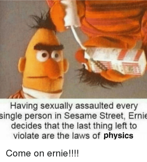 Funny, Sesame Street, and Physics: Having sexually assaulted every  single person in Sesame Street, Ernie  decides that the last thing left to  violate are the laws of physics