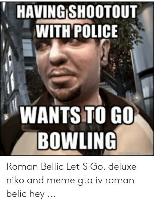 HAVING SHOOTOUT WITH POLICE WANTS TO GO BOWLING Roman Bellic Let S Go  Deluxe Niko and Meme Gta Iv Roman Belic Hey | Meme on ME.ME