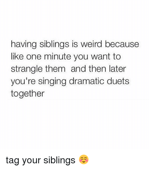 Singing, Weird, and Girl Memes: having siblings is weird because  like one minute you want to  strangle them and then later  you're singing dramatic duets  together tag your siblings ☺️