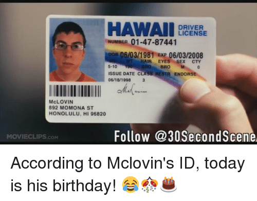 Honolulu Issue Mclovin 01-47-87441 Exp Illlllllllllllll Date Cty Eyes Endorse Pos Hawaii Akf 3 Momona 892 St Movieclipscom 06181998 License 06032008 Bro Driver Follow His Birth 96820 5-10 Today Is Hi C Number Id Hair Mclovin's Sex To 06031981 According