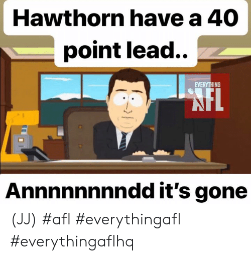 Memes, 🤖, and Afl: Hawthorn have a 40  point lead..  EVERYTHING  FL  Annnnnnnndd it's gone (JJ)  #afl #everythingafl #everythingaflhq
