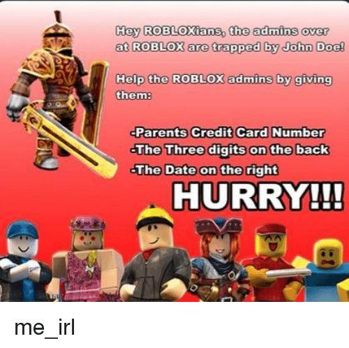 Doe, Parents, and Date: Hay ROBLOXians, the admins over  at ROBLOX are trapped by John Doe!  Help the ROBLOX admins by qiving  them  Parents Credit Card Number  The Three digits on the back  The Date on the right  HURRY!!!
