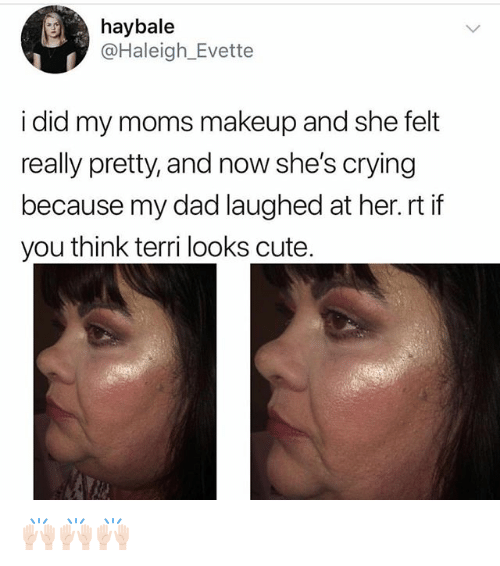 Crying, Cute, and Dad: haybale  @Haleigh Evette  i did my moms makeup and she felt  really pretty, and now she's crying  because my dad laughed at her.rt if  you think terri looks cute. 🙌🏻🙌🏻🙌🏻