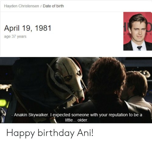 Anakin Skywalker, Birthday, and Hayden Christensen: Hayden Christensen / Date of birth  April 19, 1981  age 37 years  Anakin Skywalker. I expected someone with your reputation to be a  little... older Happy birthday Ani!