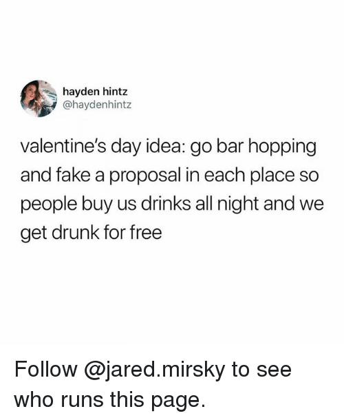 Drunk, Fake, and Memes: hayden hintz  @haydenhintz  valentine's day idea: go bar hopping  and fake a proposal in each place so  people buy us drinks all night and we  get drunk for free Follow @jared.mirsky to see who runs this page.