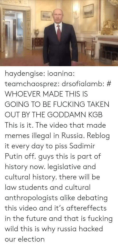 Fucking, Future, and Memes: haydengise: ioanina:  teamchaosprez:   drsofialamb: # WHOEVER MADE THIS IS GOING TO BE FUCKING TAKEN OUT BY THE GODDAMN KGB  This is it. The video that made memes illegal in Russia. Reblog it every day to piss Sadimir Putin off.   guys this is part of history now. legislative and cultural history. there will be law students and cultural anthropologists alike debating this video and it's aftereffects in the future and that is fucking wild  this is why russiahacked our election