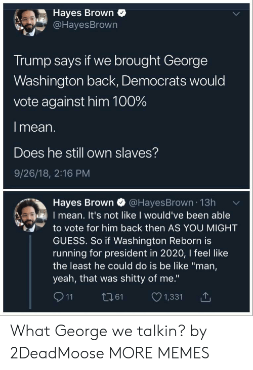 "Anaconda, Be Like, and Dank: Hayes Brown  @HayesBrown  Trump says if we brought George  Washington back, Democrats would  vote against him 100%  l mean.  Does he still own slaves?  9/26/18, 2:16 PM  Hayes Brown @HayesBrown 13h  I mean. It's not like I would've been able  to vote for him back then AS YOU MIGHT  GUESS. So if Washington Reborn is  running for president in 2020, I feel like  the least he could do is be like ""man,  yeah, that was shitty of me.""  911 t261 1,331 T What George we talkin? by 2DeadMoose MORE MEMES"