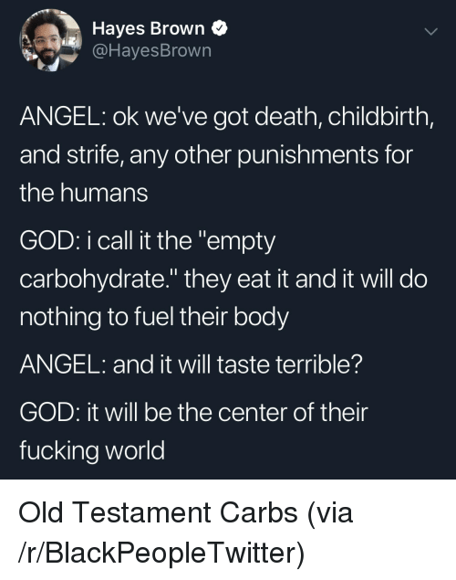 """Blackpeopletwitter, Fucking, and God: Hayes Brown Q  @HayesBrown  ANGEL: ok we've got death, childbirth,  and strife, any other punishments for  the humans  GOD: i call it the """"empty  carbohydrate."""" they eat it and it will do  nothing to fuel their body  ANGEL: and it will taste terrible?  GOD: it will be the center of their  fucking world Old Testament Carbs (via /r/BlackPeopleTwitter)"""
