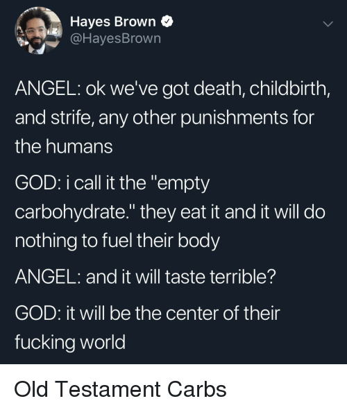 """Fucking, God, and Angel: Hayes Brown Q  @HayesBrown  ANGEL: ok we've got death, childbirth,  and strife, any other punishments for  the humans  GOD: i call it the """"empty  carbohydrate."""" they eat it and it will do  nothing to fuel their body  ANGEL: and it will taste terrible?  GOD: it will be the center of their  fucking world Old Testament Carbs"""