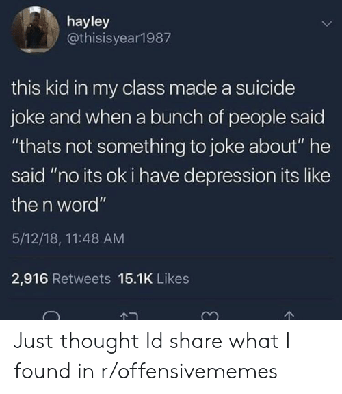 """Depression, Suicide, and Word: hayley  @thisisyear1987  this kid in my class made a suicide  joke and when a bunch of people said  """"thats not something to joke about"""" he  said """"no its ok i have depression its like  the n word""""  5/12/18, 11:48 AM  2,916 Retweets 15.1K Likes Just thought Id share what I found in r/offensivememes"""