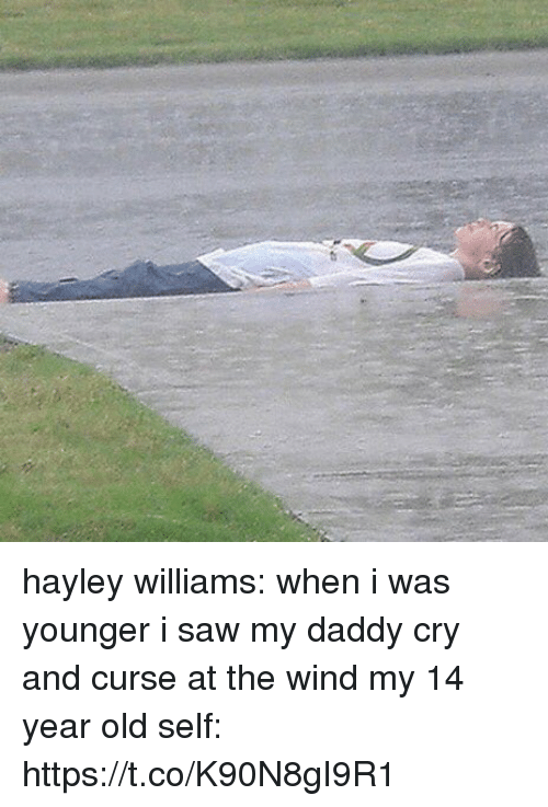 Saw, Girl Memes, and Old: hayley williams: when i was younger i saw my daddy cry and curse at the wind  my 14 year old self: https://t.co/K90N8gI9R1