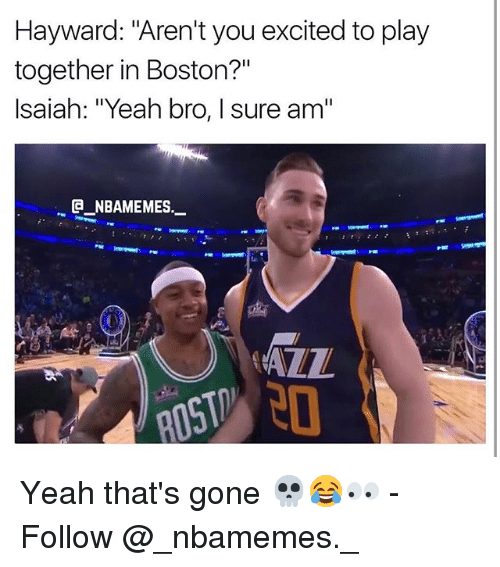 """Memes, Yeah, and Boston: Hayward: """"Aren't you excited to play  together in Boston?""""  Isaiah: """"Yeah bro, I sure am""""  @_ABAMEMEs.一  AZZ Yeah that's gone 💀😂👀 - Follow @_nbamemes._"""