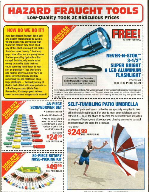 """Costco, Head, and Money: HAZARD FRAUGHT TOOLS  Low-Quality Tools at Ridiculous Prices  FREE!  HOW DO WE DO IT?  How does Hazard Fraught Tools sell  low-quality merchandise to such a  willing public? By convincing men  that even though they don't need  any of this stuff, owning it will make  them feel more """"manly."""" Seriously  guys, how often are you going to use  that reciprocating hydraulic miter  clamp? Besides, why waste extra  money on quality tools that you  could someday hand down to your  son or grandson? They won't care  and neither will you, since you'll be  dead. Save that money and buy  something you can really use, like a  large plastic jar -the kind you buy at  Costco that's filled with stale pretzels  full of bungee cords (Aisle 6-A)  Remember, it's always good to have  seven dozen spare bungee cords around!  USELES  WITH ANY PURCHASE  NEVER-N-STOKTM  3-1/2""""  SUPER BRIGHT  9 LED ALUMINUM  FLASHLIGHT  Compare To Those Expensive  $8.99 Models They're Now Selling  At The Dollar Store For A Dollar.  ITEM 020564I  OUR REG. PRICE $6.99  No rainchecks. Limited to stock on hand. And we're already out. In fact, we specifically direct our store managers  to not order these when we're running this coupon. Offer good only on item shown, not on three other identical  models we carry with different stock numbers. We trust you're reading this fine print only after you've come  into the store.  48-PIECE SELF-TUMBLING PATIO UMBRELLA  SCREWDRIVER SET  """"Roaming"""" patio and beach umbrellas are specially weighted to take  off in the slightest breeze. Fun way to meet your neighbors as you  retrieve it or, at the shore, to become the next viral video sensation  as dozens of beachgoers videotape you chasing an elusive parasol  endlessly down the sand like a jackass  Standard flathead I  Standard Phillips head  Plus 46 others you'll I  never use but will have I  to sort through in your  toolbox to get to the  one that you need  ITEM 190571  $24 99  ITEM 102772  REG. PRICE $9.99 """