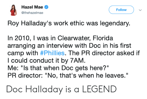 """Mlb, Philadelphia Phillies, and Work: Hazel Mae  Follow  @thehazelmae  Roy Halladay's work ethic was legendary.  In 2010, I was in Clearwater, Florida  arranging an interview with Doc in his first  camp with #Phillies. The PR director asked if  I could conduct it by 7AM  Me: """"Is that when Doc gets here?""""  PR director: """"No, that's when he leaves."""" Doc Halladay is a LEGEND"""