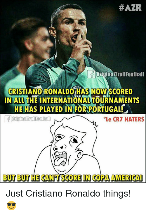 America, Cristiano Ronaldo, and Memes: HAZR  originaITrollFootball  CRISTIANO RONALDOHAS NOWSCORED  INALMTHE INTERNATIONALTOURNAMENTS  HE HAS PLAYED IN FOR PORTUGAL  *Le CRT HATERS  BUT BUTHE CANPT IN COPANA TSGORE AMERICA! Just Cristiano Ronaldo things! 😎