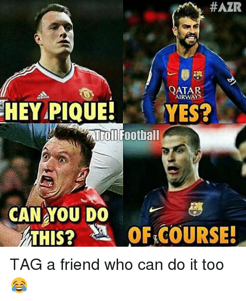 Memes, 🤖, and Yes: HAZR  QATAR  AIRWAYS  HEY PIQUE!  YES?  Troll Football  CAN YOU DO  ATHIS? SA OF COURSE! TAG a friend who can do it too 😂