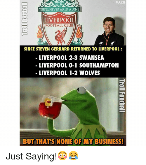 Memes, Steven Gerrard, and 🤖: HAZR  You'LL NEVER WALK ALONE  l  LIVERPOOL  FOOTBALL CLUB  SINCE STEVEN GERRARD RETURNED TO LIVERPOOL  LIVERPOOL 2-3 SWANSEA  LIVERPOOL 0-1 SOUTHAMPTON  BUT THAT'S NONE OF MY BUSINESS! Just Saying!😳😂