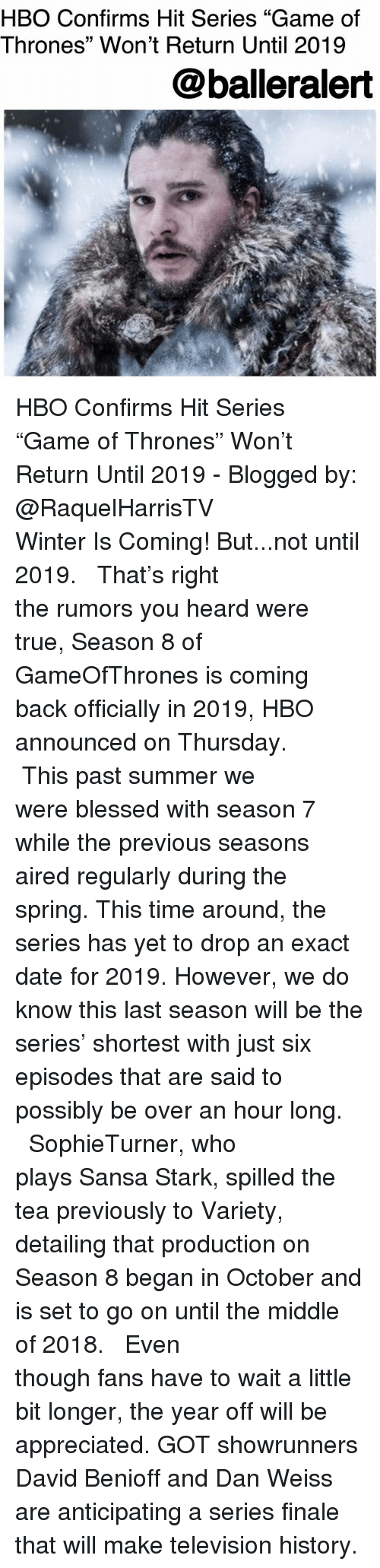 "Blessed, Game of Thrones, and Hbo: HBO Confirms Hit Series ""Game of  Thrones"" Won't Return Until 2019  @balleralert HBO Confirms Hit Series ""Game of Thrones"" Won't Return Until 2019 - Blogged by: @RaquelHarrisTV ⠀⠀⠀⠀⠀⠀⠀⠀⠀ ⠀⠀⠀⠀⠀⠀⠀⠀⠀ Winter Is Coming! But...not until 2019. ⠀⠀⠀⠀⠀⠀⠀⠀⠀ ⠀⠀⠀⠀⠀⠀⠀⠀⠀ That's right the rumors you heard were true, Season 8 of GameOfThrones is coming back officially in 2019, HBO announced on Thursday. ⠀⠀⠀⠀⠀⠀⠀⠀⠀ ⠀⠀⠀⠀⠀⠀⠀⠀⠀ This past summer we were blessed with season 7 while the previous seasons aired regularly during the spring. This time around, the series has yet to drop an exact date for 2019. However, we do know this last season will be the series' shortest with just six episodes that are said to possibly be over an hour long. ⠀⠀⠀⠀⠀⠀⠀⠀⠀ ⠀⠀⠀⠀⠀⠀⠀⠀⠀ SophieTurner, who plays Sansa Stark, spilled the tea previously to Variety, detailing that production on Season 8 began in October and is set to go on until the middle of 2018. ⠀⠀⠀⠀⠀⠀⠀⠀⠀ ⠀⠀⠀⠀⠀⠀⠀⠀⠀ Even though fans have to wait a little bit longer, the year off will be appreciated. GOT showrunners David Benioff and Dan Weiss are anticipating a series finale that will make television history."