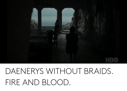 Braids, Fire, and Hbo: HBO DAENERYS WITHOUT BRAIDS. FIRE AND BLOOD.
