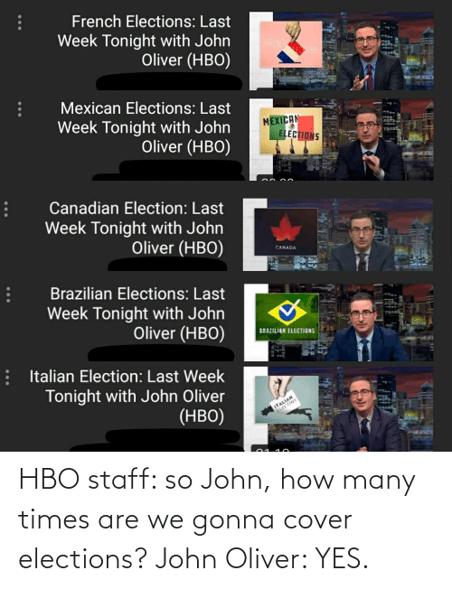Funny, Hbo, and How Many Times: HBO staff: so John, how many times are we gonna cover elections? John Oliver: YES.