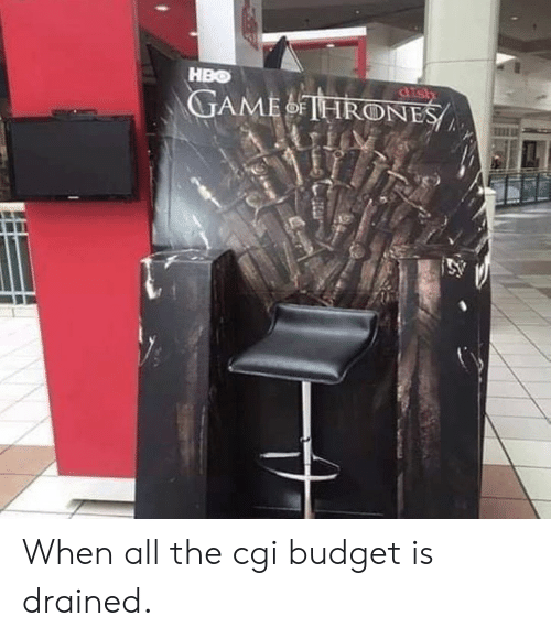 Dank, Hbo, and Budget: HBO When all the cgi budget is drained.