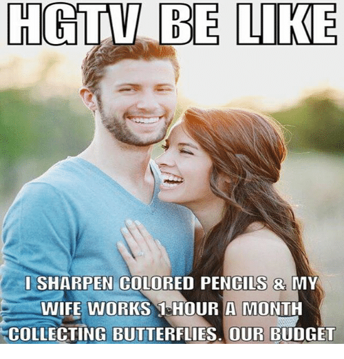 Be Like, Memes, and Budget: HCTV BE LIKE  SHARPEN COLORED PENCILS & MY  WIFE WORKS 1 HOUR A MONTH  COLLECTING BUTTERFLIES. OUR BUDGET