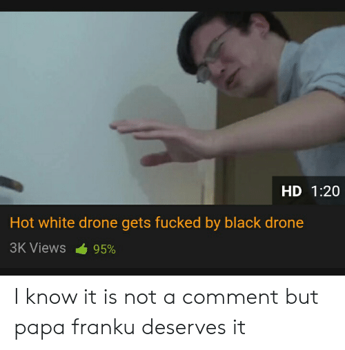 Drone, Black, and White: HD 1:20  Hot white drone gets fucked by black drone  3K Views 95% I know it is not a comment but papa franku deserves it