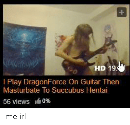 DragonForce, Hentai, and Guitar: HD 19  I Play DragonForce On Guitar Then  Masturbate To Succubus Hentai  56 views  0% me irl