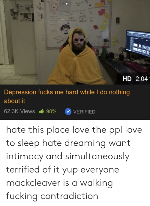 Fucking, Love, and Depression: HD 2:04  Depression fucks me hard while l do nothing  about it  62.3K Views 98% VERIFIED hate this place love the ppl love to sleep hate dreaming want intimacy and simultaneously terrified of it yup everyone mackcleaver is a walking fucking contradiction