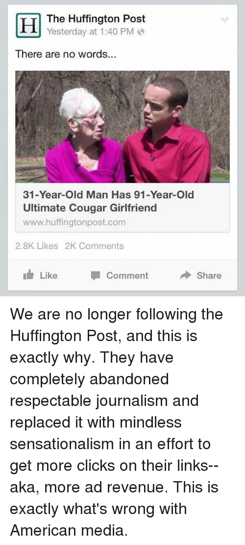 Memes, Old Man, and Sensational: Hd The Huffington PM  Post  Yesterday at 1:40 There are no words...  31-Year-old Man Has 91-Year-Old  Ultimate Cougar Girlfriend  www.huffingtonpost.com  2.8K Likes 2K Comments  Like  Comment  Share We are no longer following the Huffington Post, and this is exactly why. They have completely abandoned respectable journalism and replaced it with mindless sensationalism in an effort to get more clicks on their links--aka, more ad revenue. This is exactly what's wrong with American media.