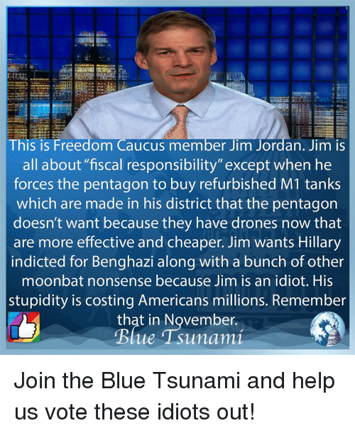 """Memes, Blue, and Drones: HD  This is Freedom Caucus member Jim Jordan. Jim is  all about """"fiscal responsibility""""except when he  forces the pentagon to buy refurbished M1 tanks  which are made in his district that the pentagorn  doesn't want because they have drones now that  are more effective and cheaper. Jim wants Hillary  indicted for Benghazi along with a bunch of other  moonbat nonsense because Jim is an idiot. His  stupidity is costing Americans millions. Remember  that in November. Join the Blue Tsunami and help us vote these idiots out!"""