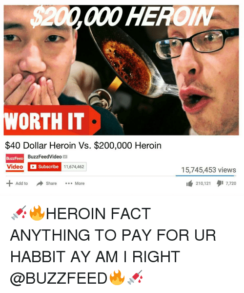 Heroin, Memes, and Buzzfeed: HE  200000 WORTH IT  $40 Dollar Heroin Vs. $200,000 Heroin  BuzzFeeD  BuzzFeedVideo  Video  Subscribe  11,674,462  Add to  Share More  15,745,453 views  210,121  gi 7,720 💉🔥HEROIN FACT ANYTHING TO PAY FOR UR HABBIT AY AM I RIGHT @BUZZFEED🔥💉