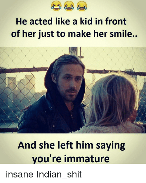 Memes, Insanity, and 🤖: He acted like a kid in front  of her just to make her smile..  And she left him saying  you're immature insane Indian_shit