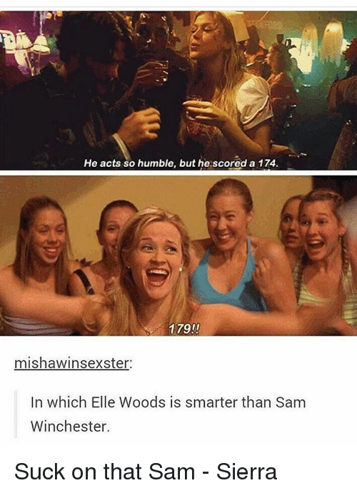 Memes, Humble, and 🤖: He acts so humble, but he scored a 174.  179  mishawinsexster.  In which Elle Woods is smarter than Sam  Winchester. Suck on that Sam - Sierra