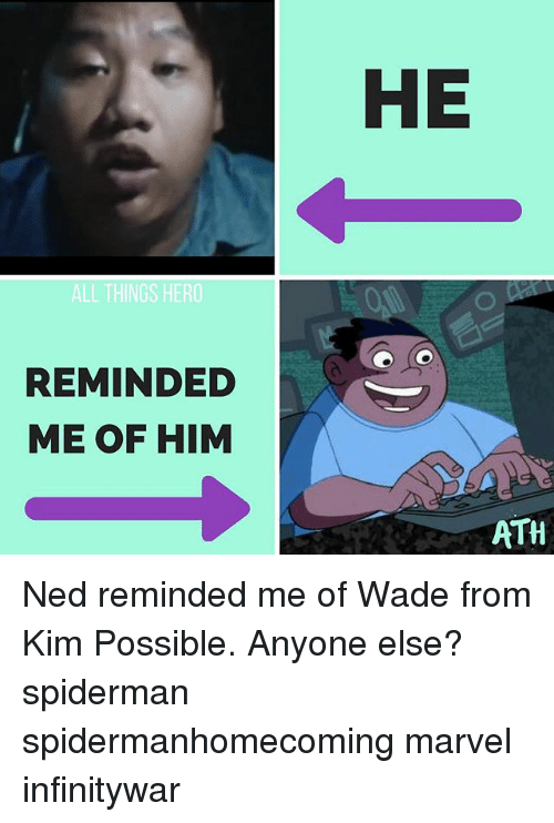 Kim Possible, Memes, and Marvel: HE  ALL THINGS HERO  REMINDED  ME OF HIM  ATH Ned reminded me of Wade from Kim Possible. Anyone else? spiderman spidermanhomecoming marvel infinitywar