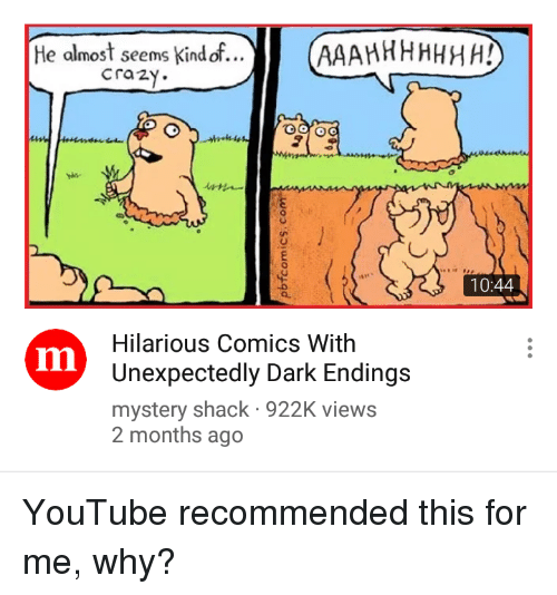 Crazy, youtube.com, and Hilarious: He almost seems Kind of...  crazy.  10:44  Hilarious Comics With  Unexpectedly Dark Endings  mystery shack 922K views  2 months ago