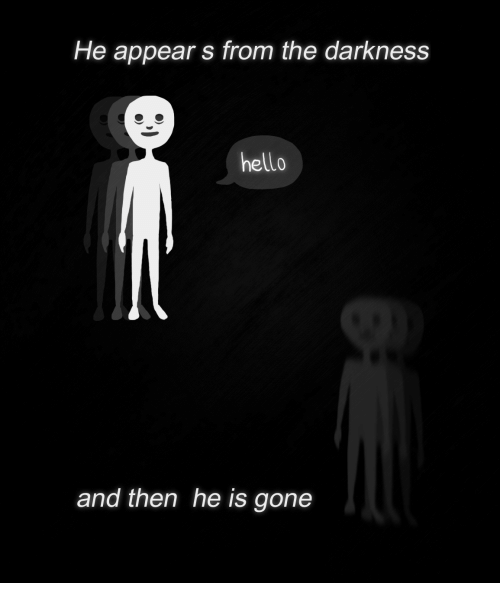 Hello, The Darkness, and Gone: He appear s from the darkness  hello  and then he is gone