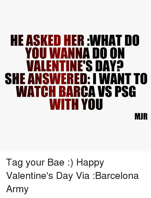 Memes, 🤖, and Answeres: HE ASKED HER WHAT DO  YOU WANNA DOON  VALENTINE'S DAY?  SHE ANSWERED:IWANTTO  WATCH BARCA VS PSG  WITH YOU  MUR Tag your Bae :) Happy Valentine's Day Via :Barcelona Army