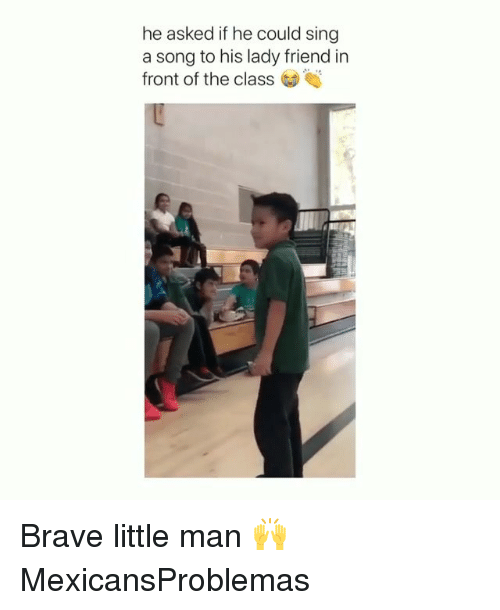 Memes, Brave, and A Song: he asked if he could sing  a song to his lady friend in  front of the class Brave little man 🙌 MexicansProblemas