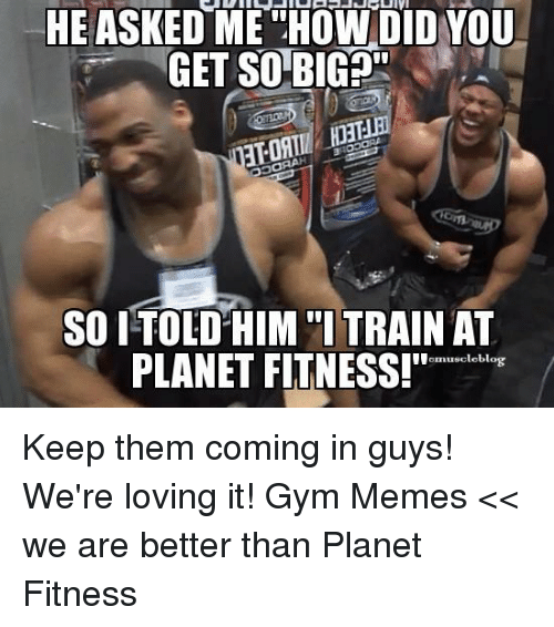 """Gym, Memes, and Planet Fitness: HE ASKED ME HOWDID YOU  GET SO BIG  SOITOLD HIM """"I TRAIN AT  PLANET FITNESS!""""  emusclebl Keep them coming in guys! We're loving it!   Gym Memes << we are better than Planet Fitness"""