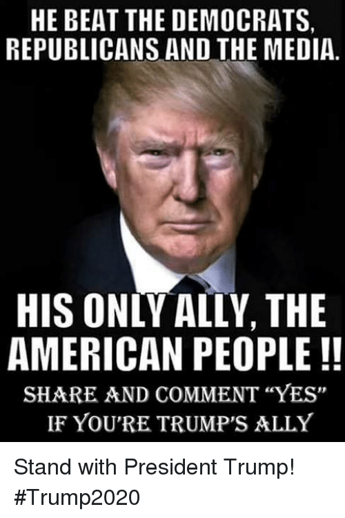 """Ally, American, and Trump: HE BEAT THE DEMOCRATS,  REPUBLICANS AND THE MEDIA.  HIS ONLY ALLY, THE  AMERICAN PEOPLE!!  SHARE AND COMMENT """"YES""""  IF YOU'RE TRUMP'S ALLY Stand with President Trump!  #Trump2020"""