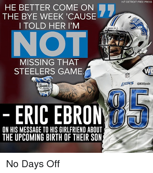 Detroit, Memes, and Free: HE BETTER COME ON  THE BYE WEEK CAUSE  I TOLD HER I'M  MISSING THAT  STEELERS GAME  ERIC EBRO  ON HIS MESSAGE TO HIS GIRLFRIEND ABOUT  THE UPCOMING BIRTH OF THEIR SON  HIT DETROIT FREE PRESS No Days Off
